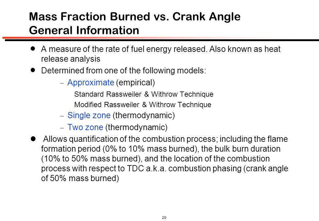 29 Mass Fraction Burned vs. Crank Angle General Information A measure of the rate of fuel energy released. Also known as heat release analysis Determi