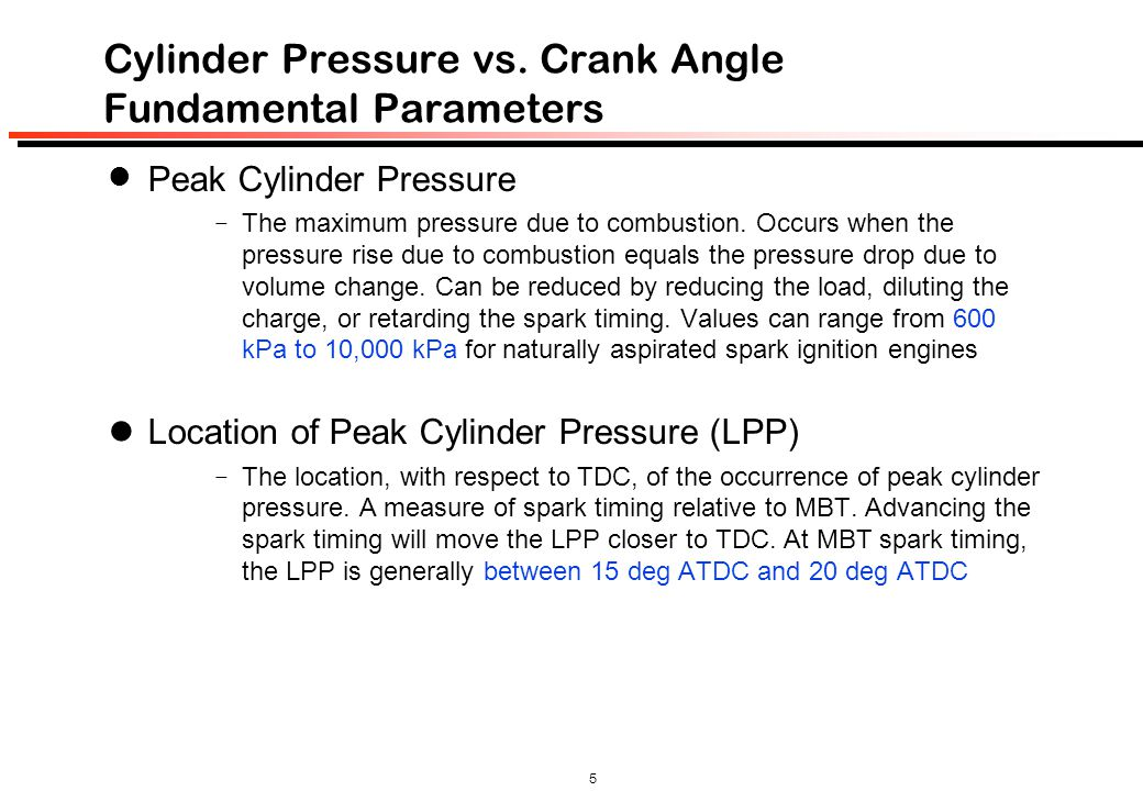 5 Cylinder Pressure vs. Crank Angle Fundamental Parameters Peak Cylinder Pressure  The maximum pressure due to combustion. Occurs when the pressure r