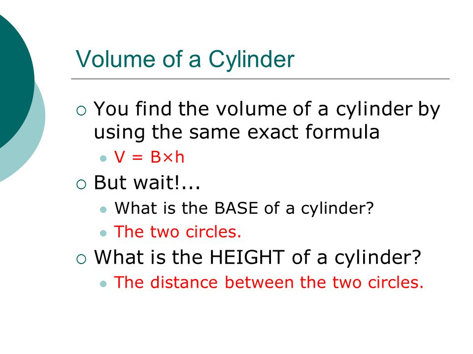 Volume of a Cylinder  You find the volume of a cylinder by using the same exact formula V = B×h  But wait!...