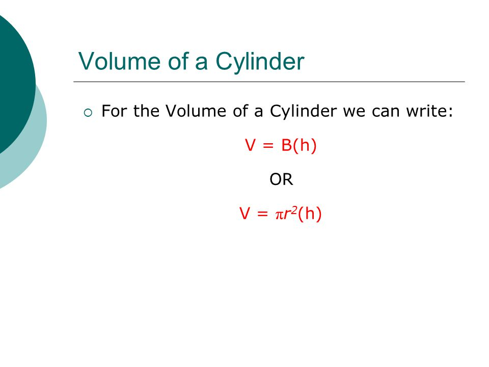 Volume of a Cylinder  For the Volume of a Cylinder we can write: V = B(h) OR V = π r 2 (h)