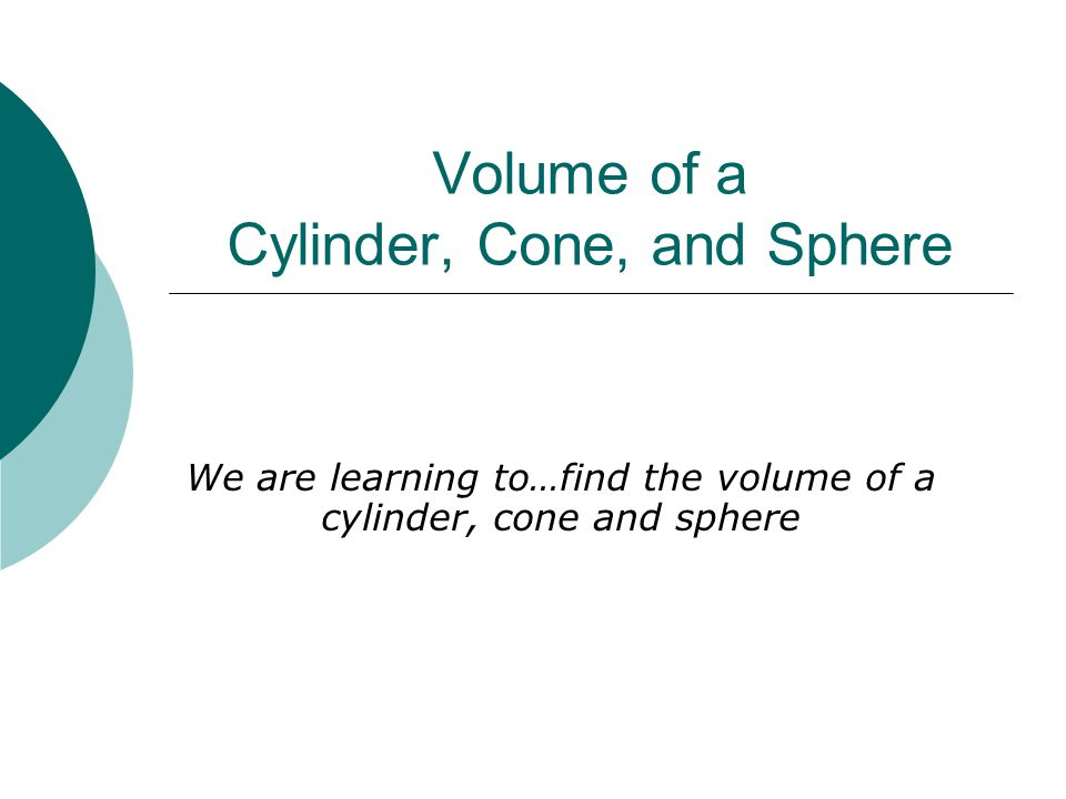 Volume of a Cylinder, Cone, and Sphere We are learning to…find the volume of a cylinder, cone and sphere