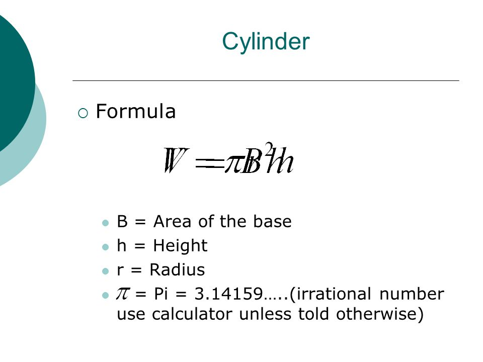Cylinder  Formula B = Area of the base h = Height r = Radius = Pi = 3.14159…..(irrational number use calculator unless told otherwise)