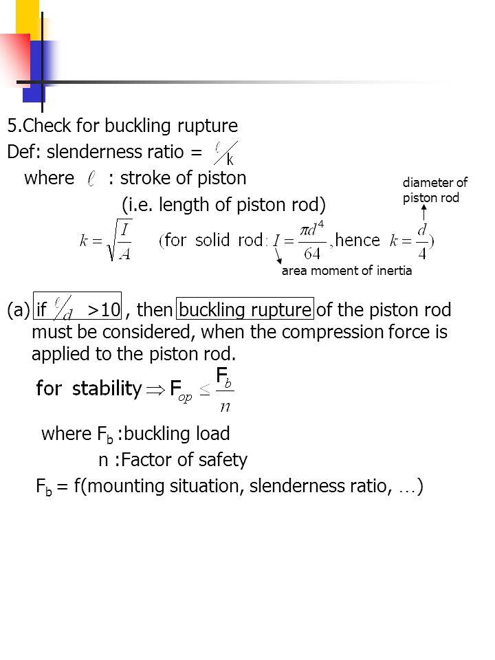 5.Check for buckling rupture Def: slenderness ratio = where : stroke of piston (i.e. length of piston rod) (a) if >10, then buckling rupture of the pi
