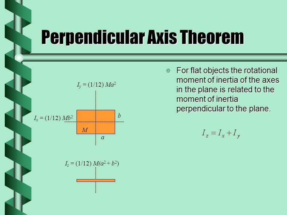 Perpendicular Axis Theorem  For flat objects the rotational moment of inertia of the axes in the plane is related to the moment of inertia perpendicular to the plane.
