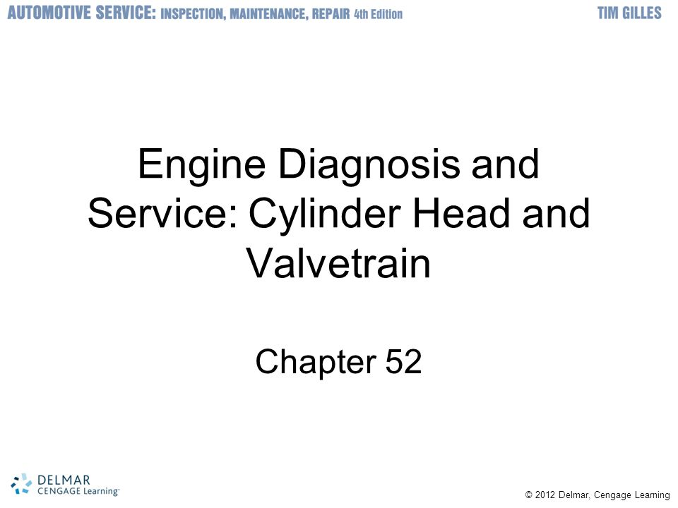 © © 2012 Delmar, Cengage Learning Objectives Disassemble a cylinder head in the correct manner Clean and inspect a cylinder head for cracks and warpage Diagnose cylinder head and valve train wear problems and determine the correct repair procedure Understand machine shop repair processes for cylinder heads