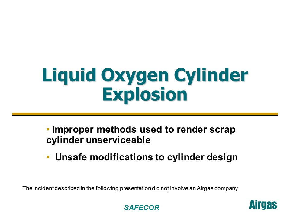 SAFECOR 2 Accident Profile Two individuals (ages 42 and 60) found a liquid oxygen cylinder that had been removed from service and left at a scrap metal dealer The individuals were self-employed in scrap metal cutting operations and intended to use the cylinder in their work