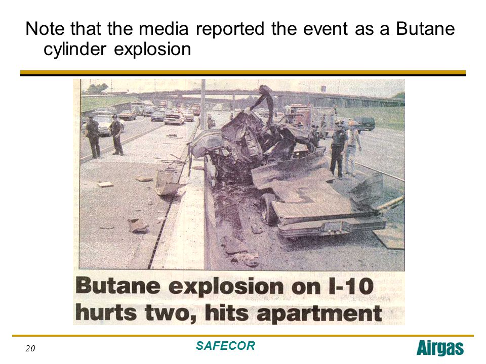SAFECOR 20 Note that the media reported the event as a Butane cylinder explosion