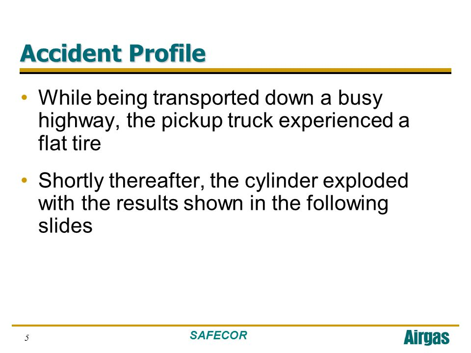 SAFECOR 5 Accident Profile While being transported down a busy highway, the pickup truck experienced a flat tire Shortly thereafter, the cylinder exploded with the results shown in the following slides