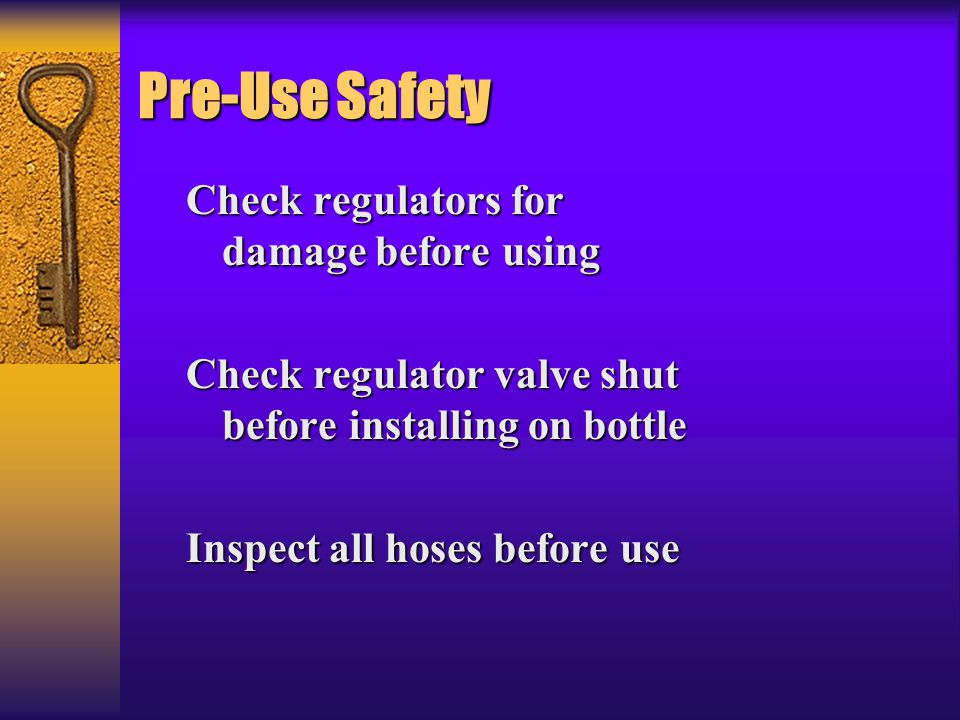 Pre-Use Safety Check regulators for damage before using Check regulator valve shut before installing on bottle Inspect all hoses before use