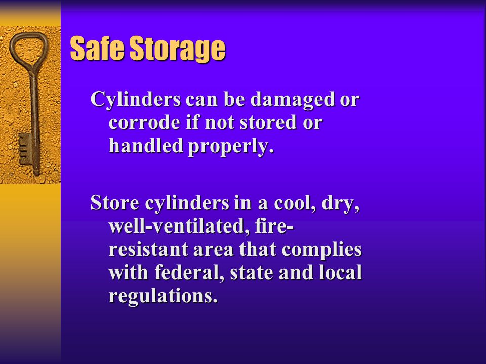 Safe Storage Cylinders can be damaged or corrode if not stored or handled properly.