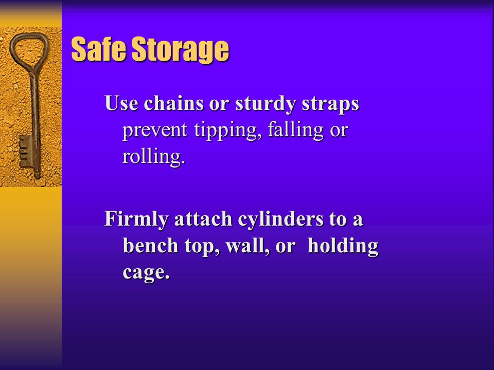 Safe Storage Use chains or sturdy straps prevent tipping, falling or rolling.