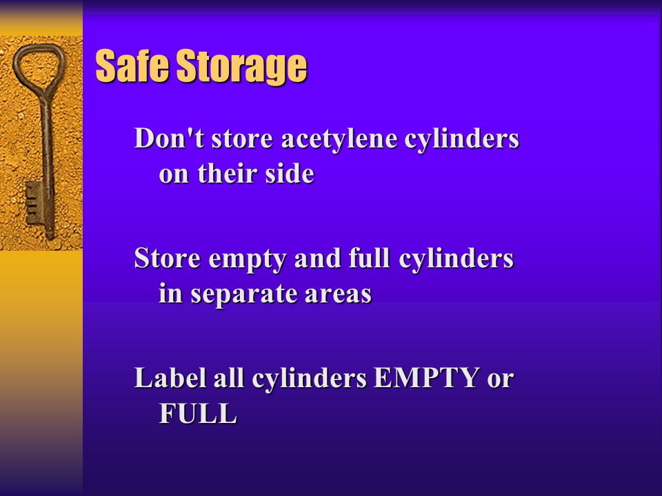 Safe Storage Don't store acetylene cylinders on their side Store empty and full cylinders in separate areas Label all cylinders EMPTY or FULL