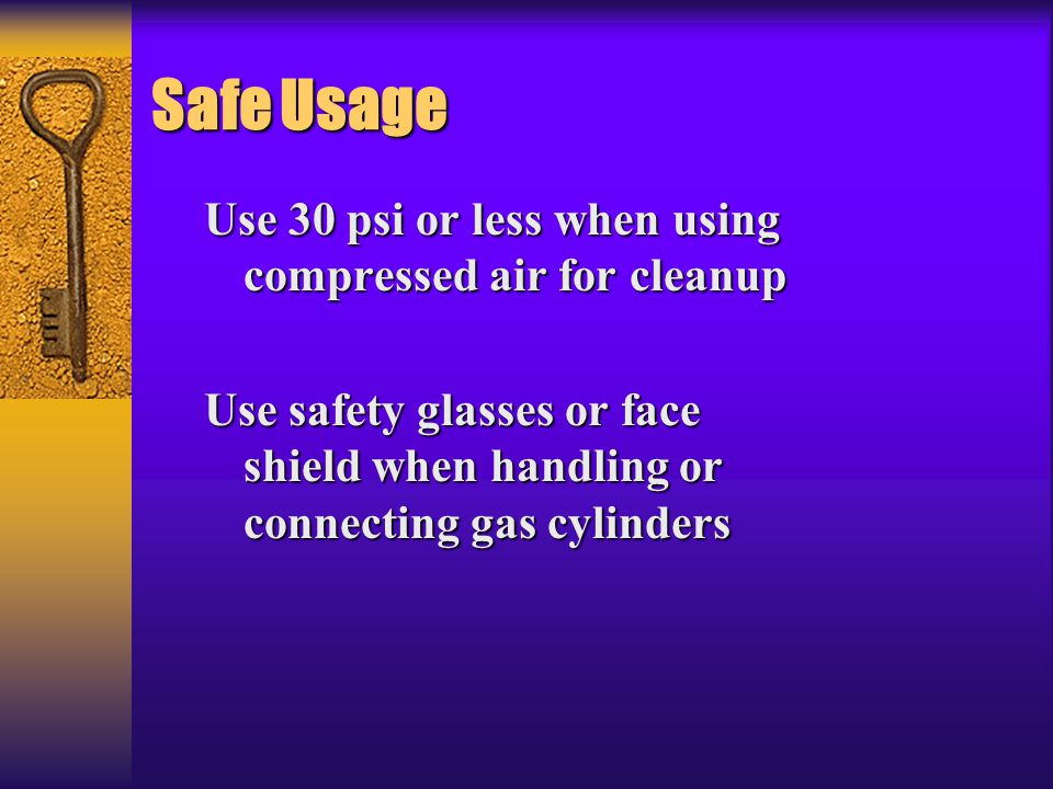Safe Usage Use 30 psi or less when using compressed air for cleanup Use safety glasses or face shield when handling or connecting gas cylinders