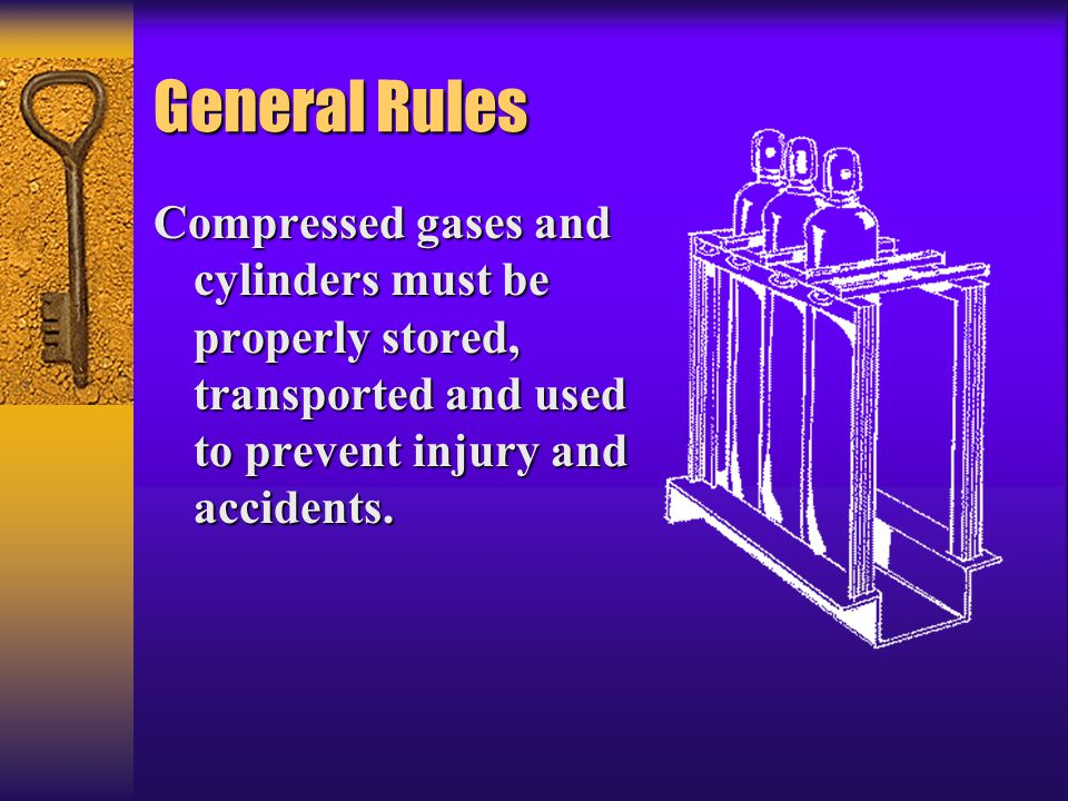 General Rules Compressed gases and cylinders must be properly stored, transported and used to prevent injury and accidents.