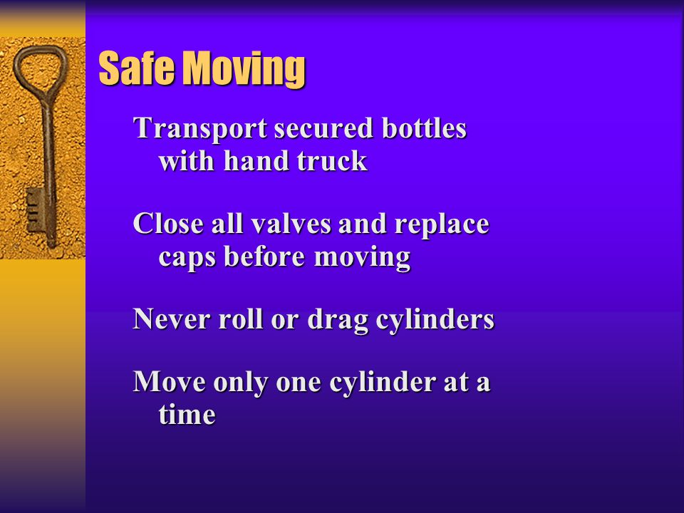 Safe Moving Transport secured bottles with hand truck Close all valves and replace caps before moving Never roll or drag cylinders Move only one cylinder at a time