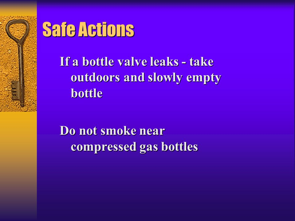 Safe Actions If a bottle valve leaks - take outdoors and slowly empty bottle Do not smoke near compressed gas bottles