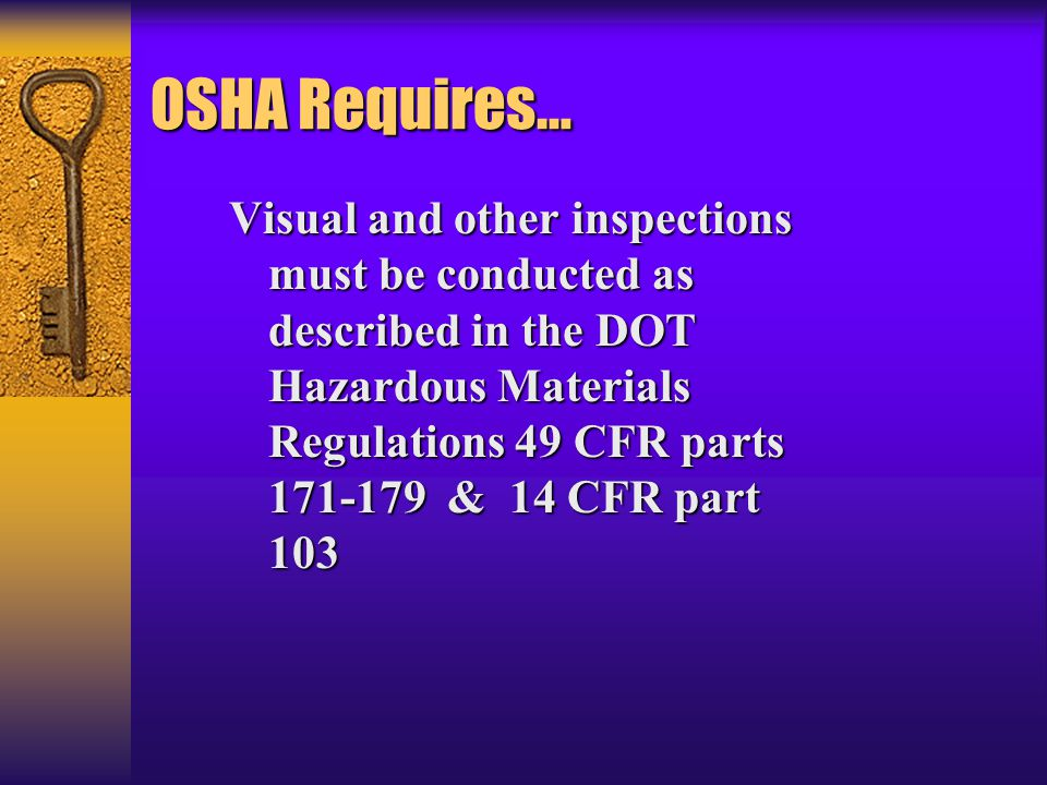 OSHA Requires… Visual and other inspections must be conducted as described in the DOT Hazardous Materials Regulations 49 CFR parts 171-179 & 14 CFR part 103