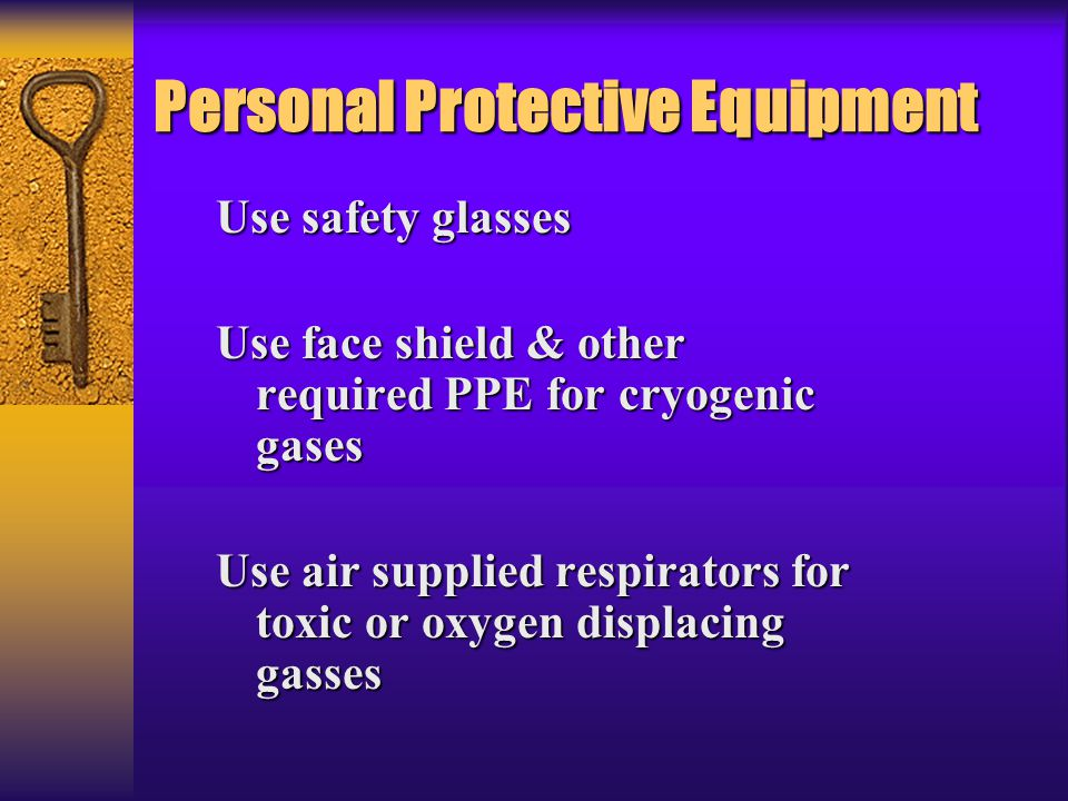 Personal Protective Equipment Use safety glasses Use face shield & other required PPE for cryogenic gases Use air supplied respirators for toxic or ox