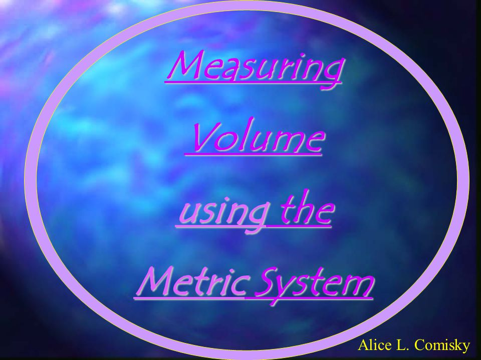 MeasuringVolume using the Metric System Alice L. Comisky