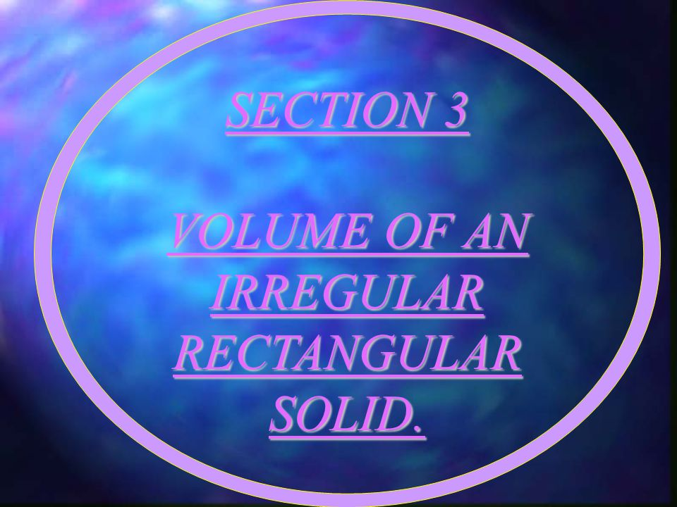 SECTION 3 VOLUME OF AN IRREGULAR RECTANGULAR SOLID.