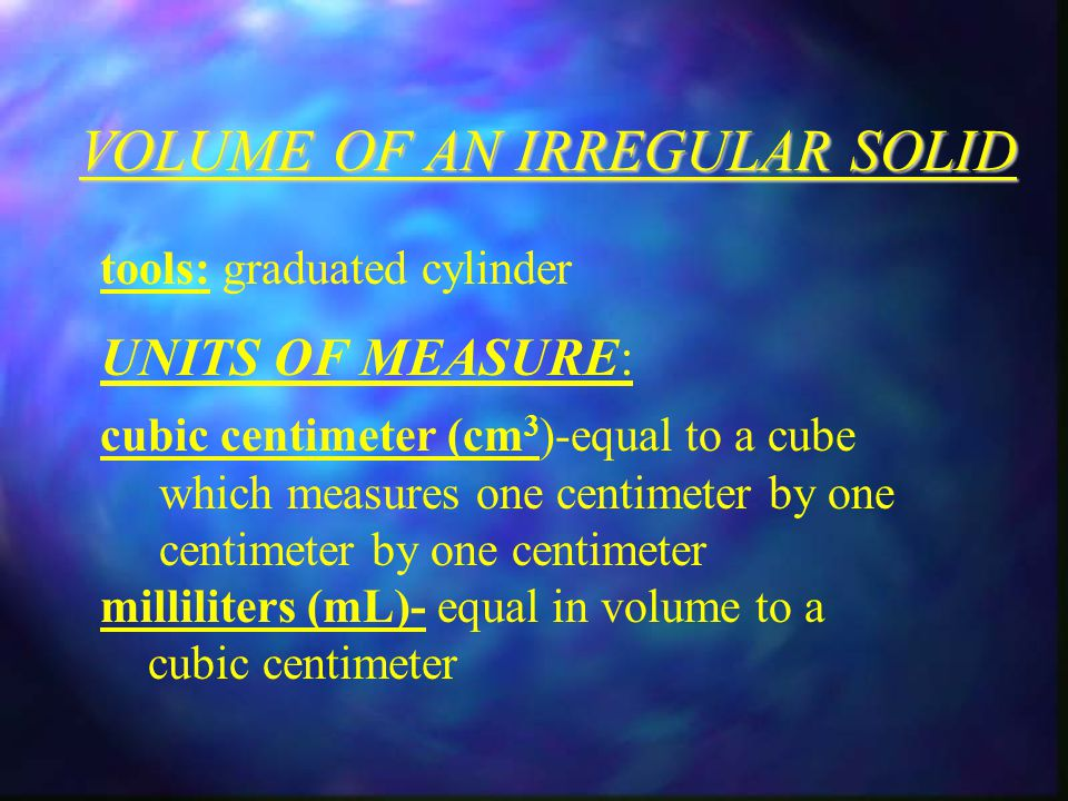 VOLUME OF AN IRREGULAR SOLID tools: graduated cylinder UNITS OF MEASURE: cubic centimeter (cm 3 )-equal to a cube which measures one centimeter by one centimeter by one centimeter milliliters (mL)- equal in volume to a cubic centimeter