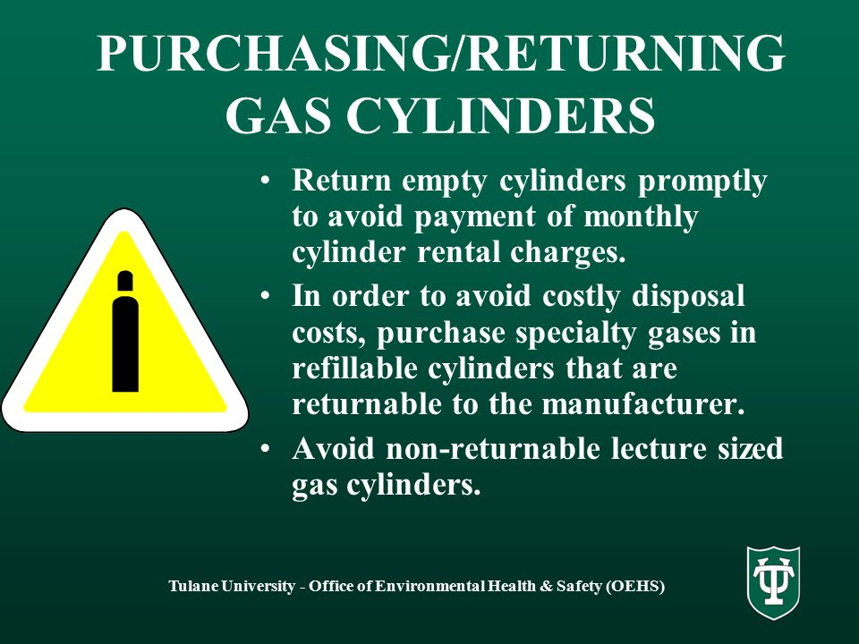 Tulane University - Office of Environmental Health & Safety (OEHS) PURCHASING/RETURNING GAS CYLINDERS Return empty cylinders promptly to avoid payment