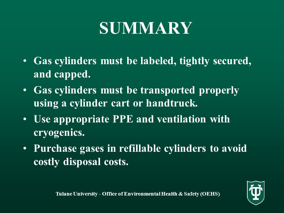 Tulane University - Office of Environmental Health & Safety (OEHS) SUMMARY Gas cylinders must be labeled, tightly secured, and capped. Gas cylinders m