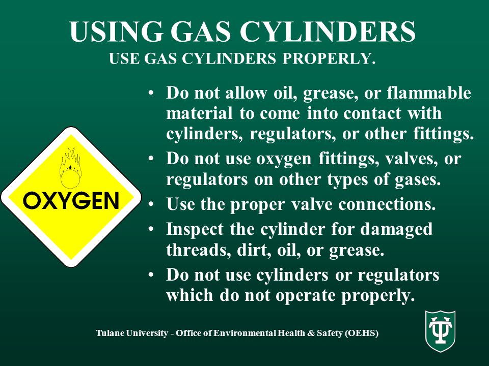 Tulane University - Office of Environmental Health & Safety (OEHS) USING GAS CYLINDERS USE GAS CYLINDERS PROPERLY. Do not allow oil, grease, or flamma
