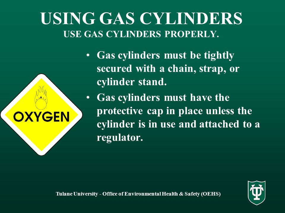 Tulane University - Office of Environmental Health & Safety (OEHS) USING GAS CYLINDERS USE GAS CYLINDERS PROPERLY. Gas cylinders must be tightly secur