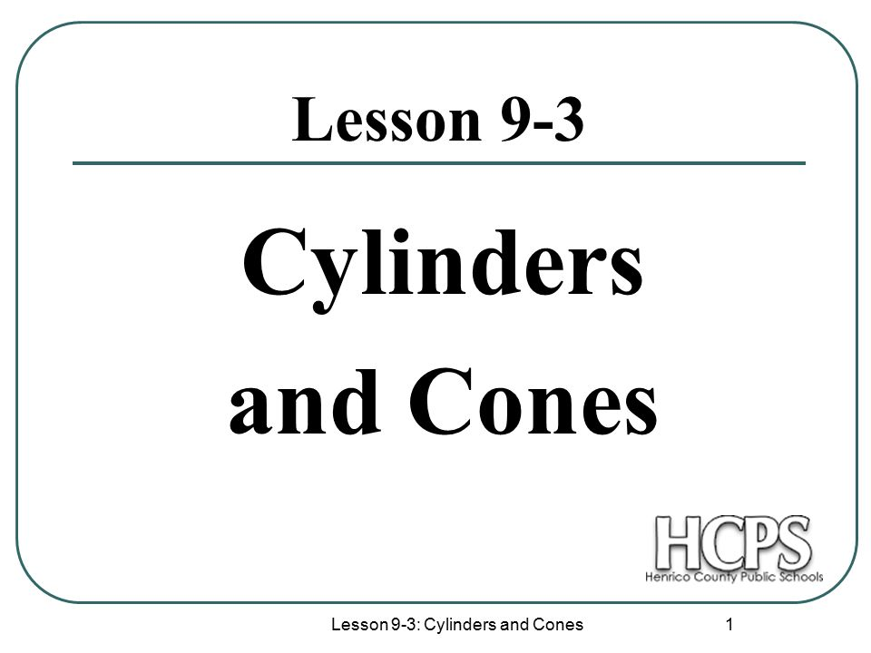 Lesson 9-3: Cylinders and Cones 1 Lesson 9-3 Cylinders and Cones