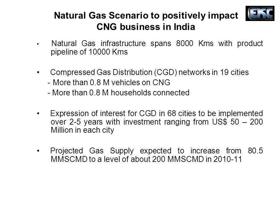 Natural Gas Scenario to positively impact CNG business in India Natural Gas infrastructure spans 8000 Kms with product pipeline of 10000 Kms Compresse
