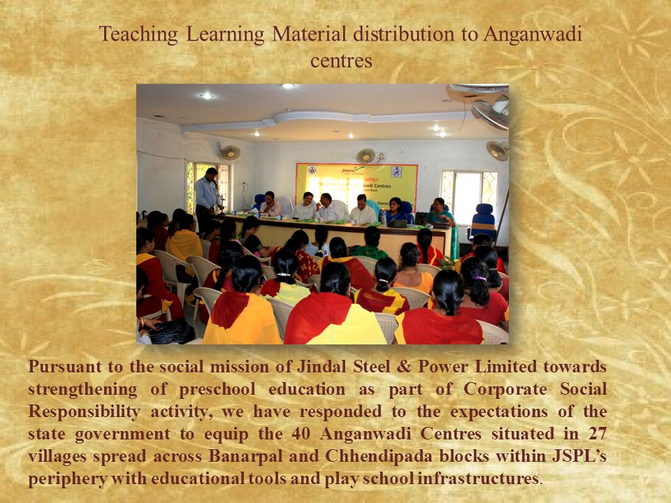 Teaching Learning Material distribution to Anganwadi centres Pursuant to the social mission of Jindal Steel & Power Limited towards strengthening of preschool education as part of Corporate Social Responsibility activity, we have responded to the expectations of the state government to equip the 40 Anganwadi Centres situated in 27 villages spread across Banarpal and Chhendipada blocks within JSPL's periphery with educational tools and play school infrastructures.