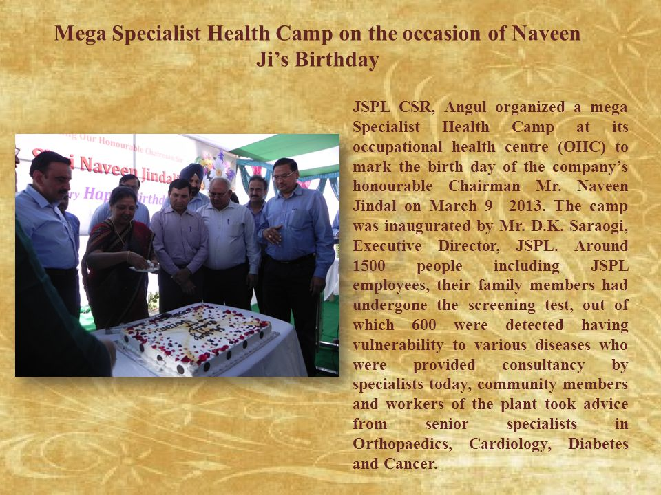 Mega Specialist Health Camp on the occasion of Naveen Ji's Birthday JSPL CSR, Angul organized a mega Specialist Health Camp at its occupational health centre (OHC) to mark the birth day of the company's honourable Chairman Mr.