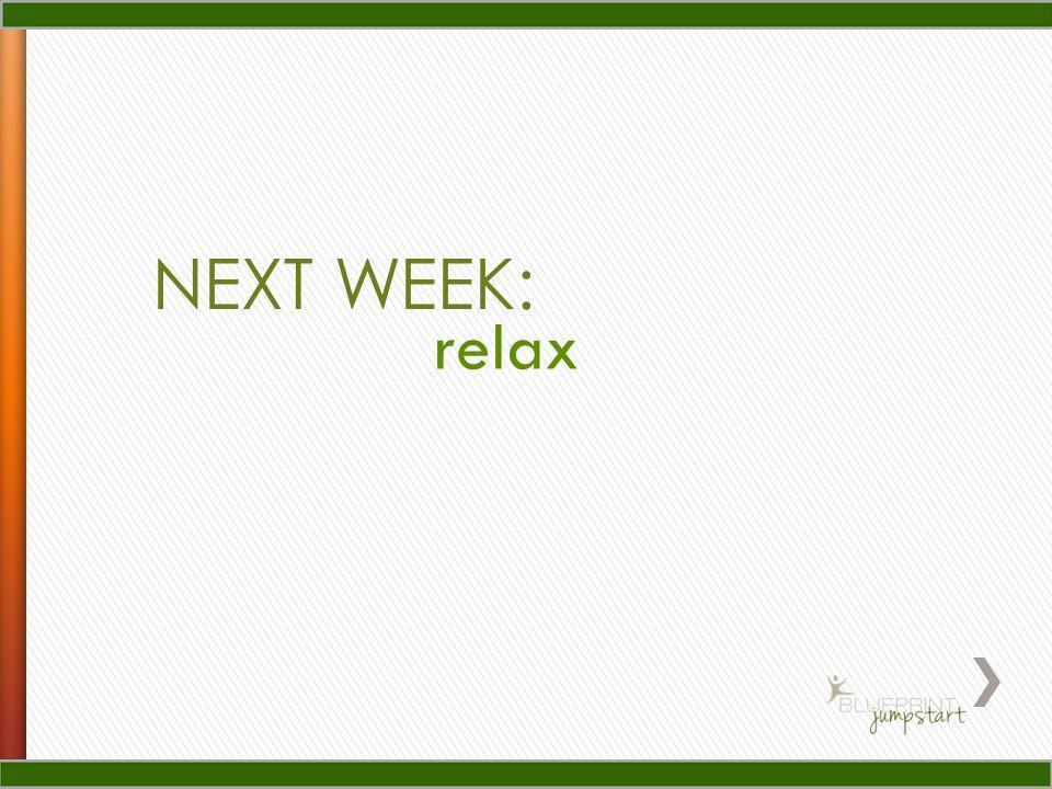 NEXT WEEK: relax
