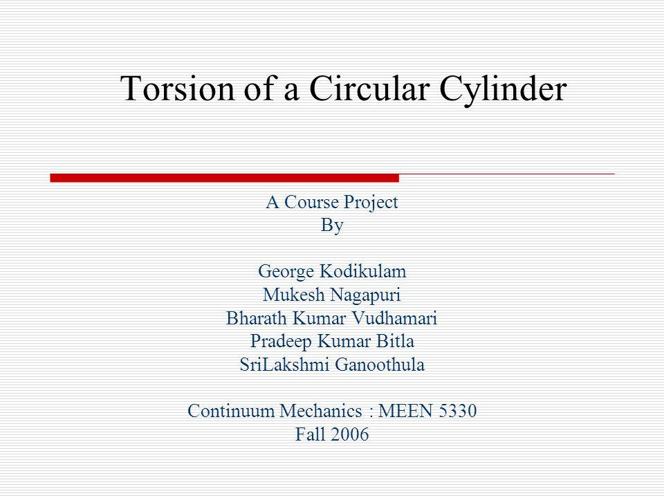 Torsion of a Circular Cylinder A Course Project By George Kodikulam Mukesh Nagapuri Bharath Kumar Vudhamari Pradeep Kumar Bitla SriLakshmi Ganoothula Continuum Mechanics : MEEN 5330 Fall 2006