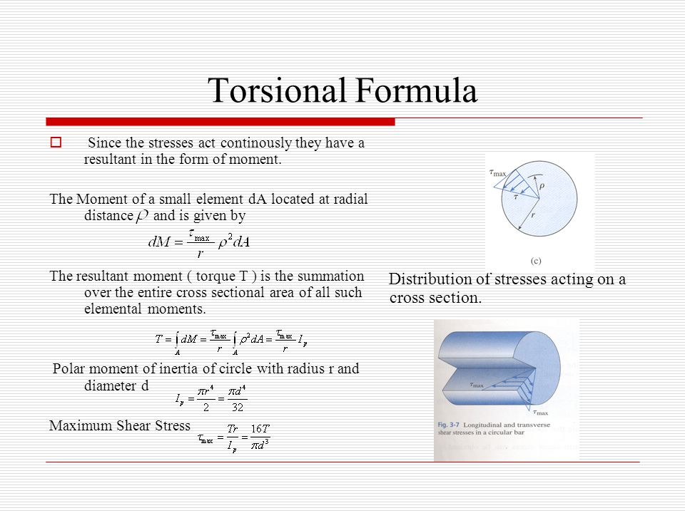 Torsional Formula  Since the stresses act continously they have a resultant in the form of moment. The Moment of a small element dA located at radial