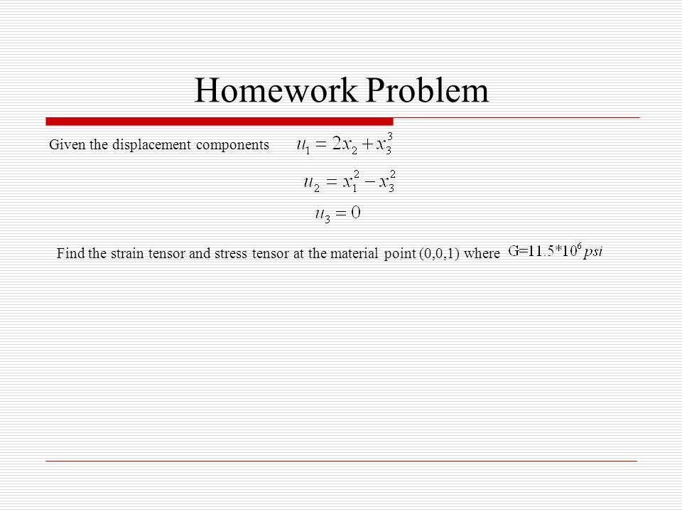 Homework Problem Given the displacement components Find the strain tensor and stress tensor at the material point (0,0,1) where