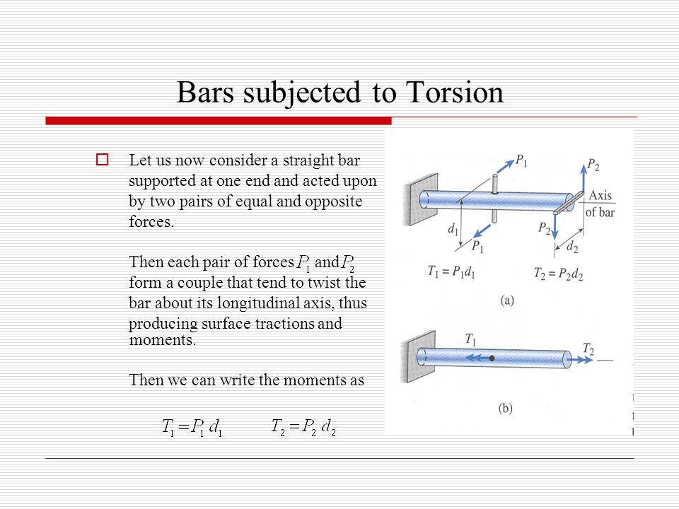 Bars subjected to Torsion  Let us now consider a straight bar supported at one end and acted upon by two pairs of equal and opposite forces. Then eac