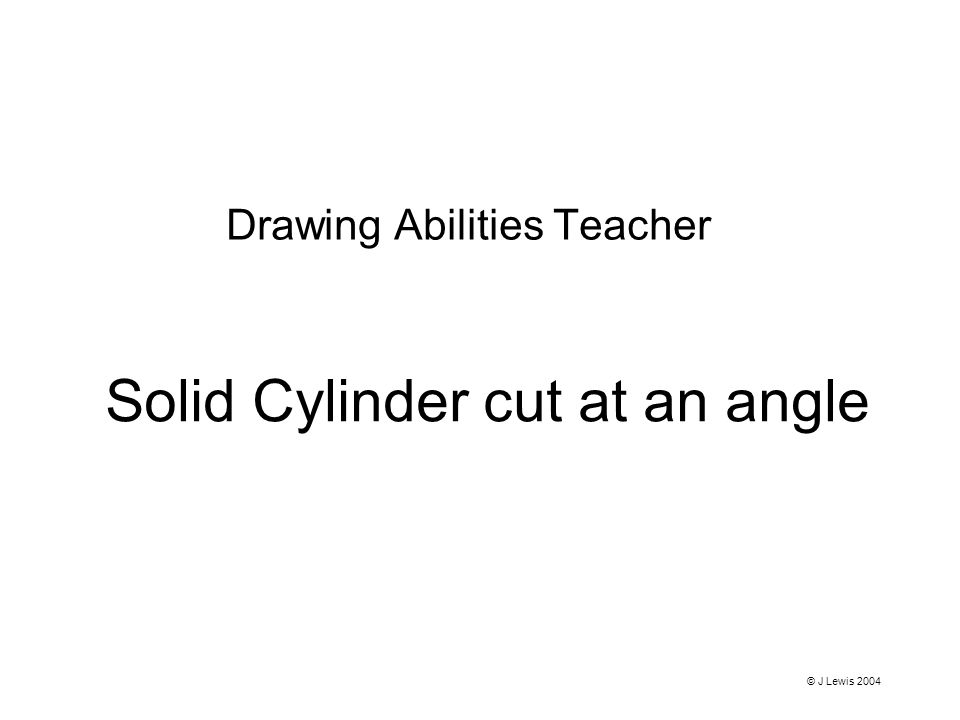 Solid Cylinder cut at an angle Drawing Abilities Teacher © J Lewis 2004