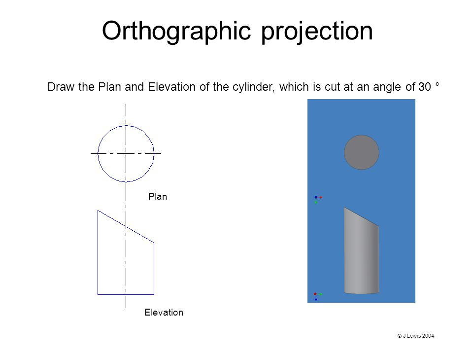 Orthographic projection Plan Elevation Draw the Plan and Elevation of the cylinder, which is cut at an angle of 30 ° © J Lewis 2004