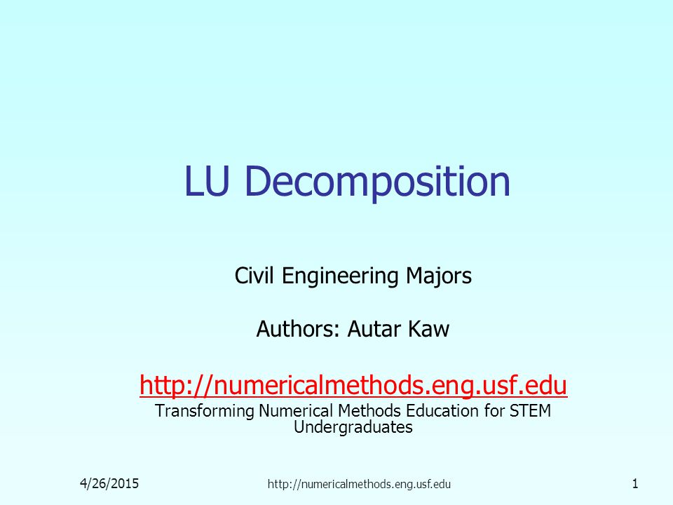 4/26/2015 http://numericalmethods.eng.usf.edu 1 LU Decomposition Civil Engineering Majors Authors: Autar Kaw http://numericalmethods.eng.usf.edu Transforming Numerical Methods Education for STEM Undergraduates