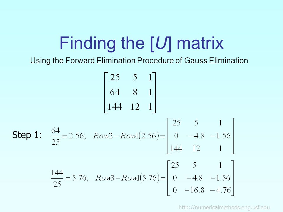 http://numericalmethods.eng.usf.edu Finding the [U] matrix Using the Forward Elimination Procedure of Gauss Elimination Step 1: