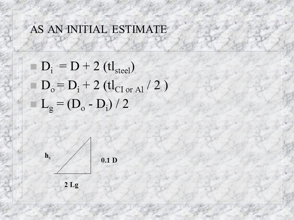 AS AN INITIAL ESTIMATE n D i = D + 2 (tl steel ) n D o = D i + 2 (tl CI or Al / 2 ) n L g = (D o - D i ) / 2 0.1 D hshs 2 Lg
