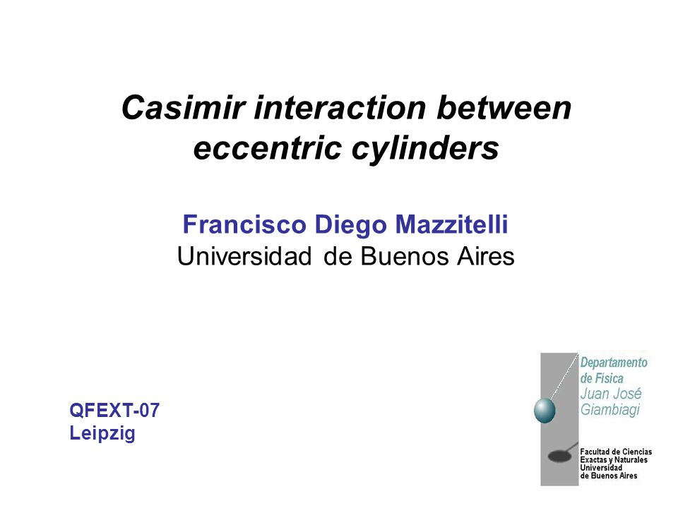 Casimir interaction between eccentric cylinders Francisco Diego Mazzitelli Universidad de Buenos Aires QFEXT-07 Leipzig