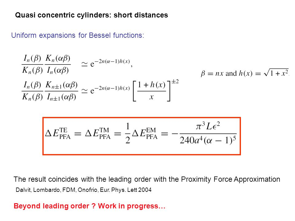 Quasi concentric cylinders: short distances Uniform expansions for Bessel functions: The result coincides with the leading order with the Proximity Force Approximation Beyond leading order .
