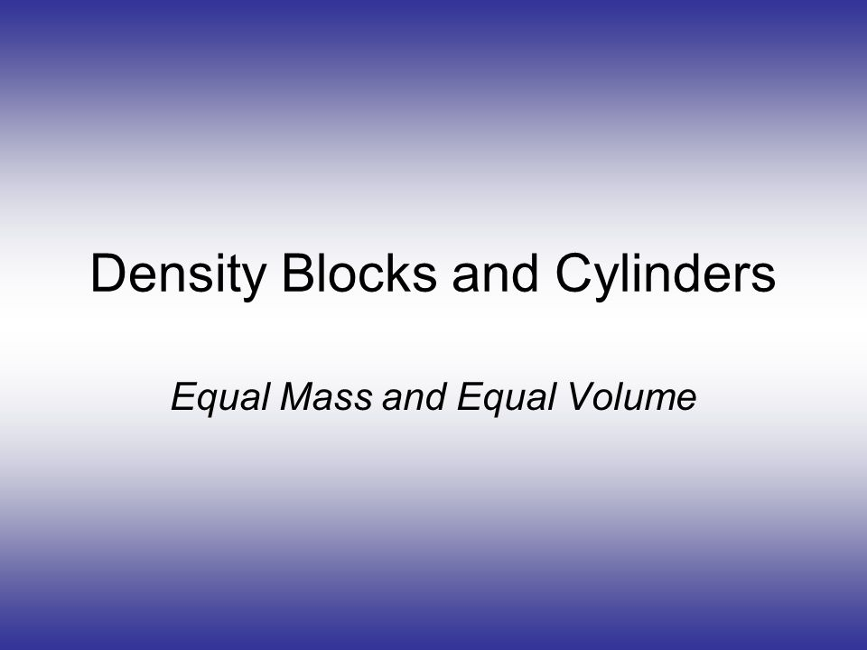 Density Blocks and Cylinders Equal Mass and Equal Volume