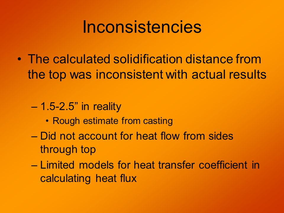 Inconsistencies The calculated solidification distance from the top was inconsistent with actual results –1.5-2.5 in reality Rough estimate from casting –Did not account for heat flow from sides through top –Limited models for heat transfer coefficient in calculating heat flux