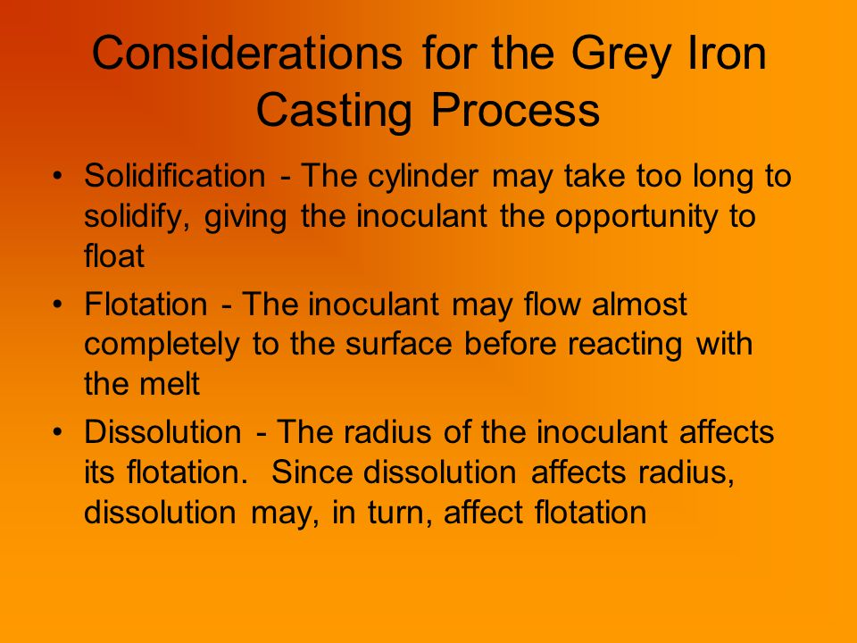 Considerations for the Grey Iron Casting Process Solidification - The cylinder may take too long to solidify, giving the inoculant the opportunity to float Flotation - The inoculant may flow almost completely to the surface before reacting with the melt Dissolution - The radius of the inoculant affects its flotation.