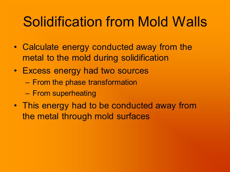 Solidification from Mold Walls Calculate energy conducted away from the metal to the mold during solidification Excess energy had two sources –From the phase transformation –From superheating This energy had to be conducted away from the metal through mold surfaces
