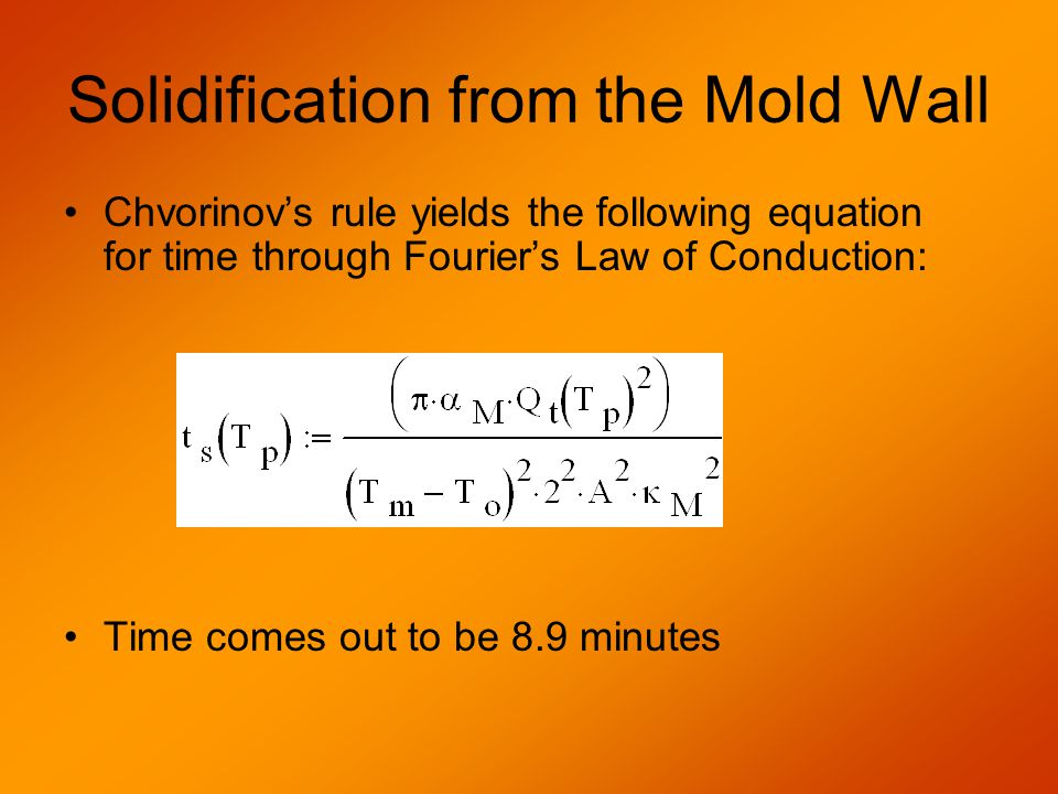 Solidification from the Mold Wall Chvorinov's rule yields the following equation for time through Fourier's Law of Conduction: Time comes out to be 8.9 minutes